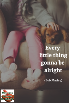 Every little thing gonna be alright - Bob Marley