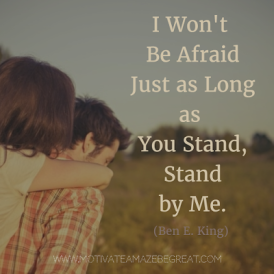I won't be afraid Just as long as you stand, stand by me - Stand By Me ~ Ben E. King